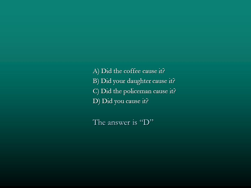 The answer is D A) Did the coffee cause it