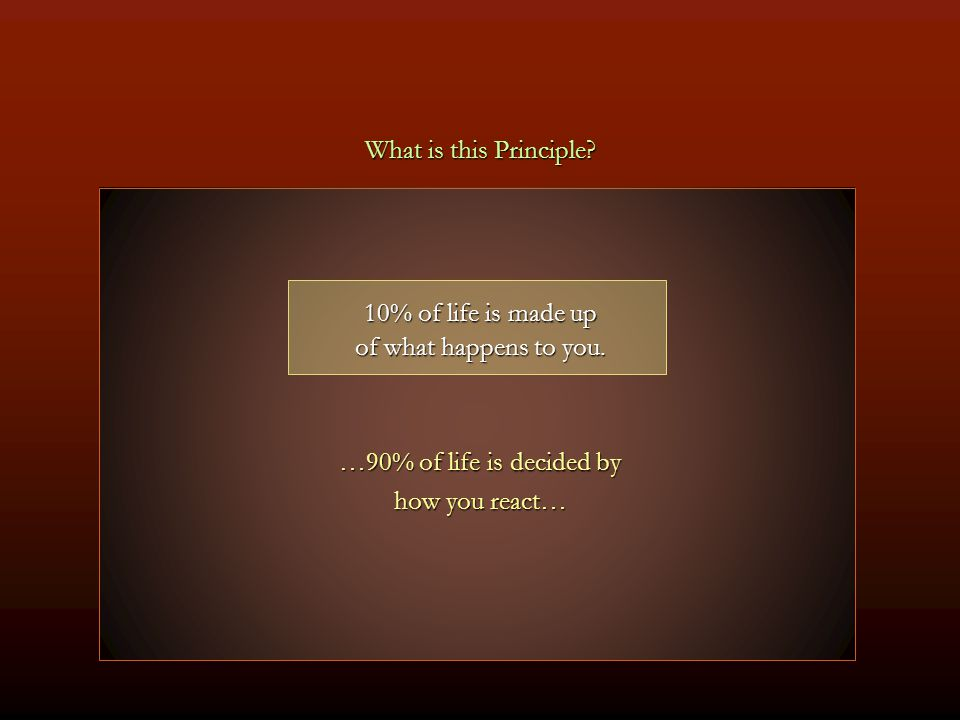 What is this Principle 10% of life is made up. of what happens to you. …90% of life is decided by.