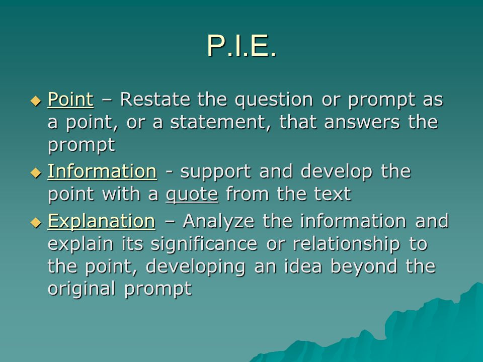 P.I.E. Point – Restate the question or prompt as a point, or a statement, that answers the prompt.