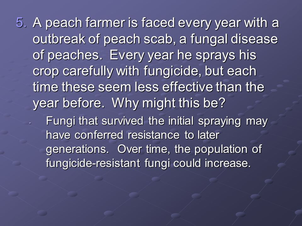 A peach farmer is faced every year with a outbreak of peach scab, a fungal disease of peaches. Every year he sprays his crop carefully with fungicide, but each time these seem less effective than the year before. Why might this be