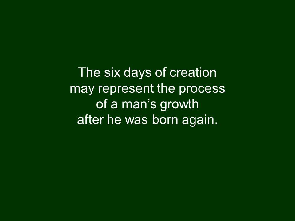 The six days of creation may represent the process of a man's growth