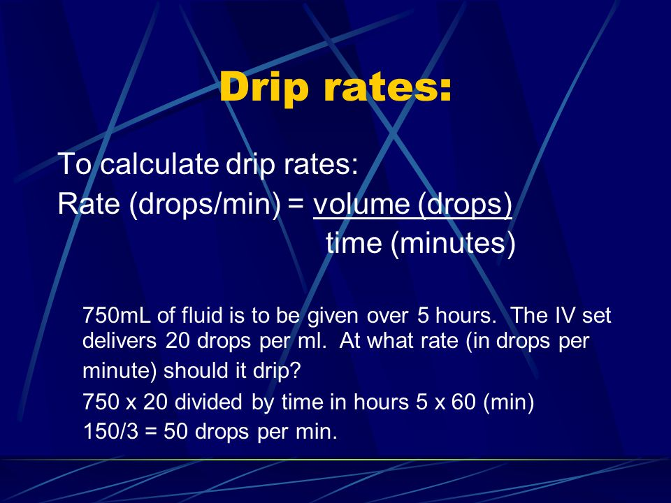 Drip rates: To calculate drip rates: Rate (drops/min) = volume (drops)