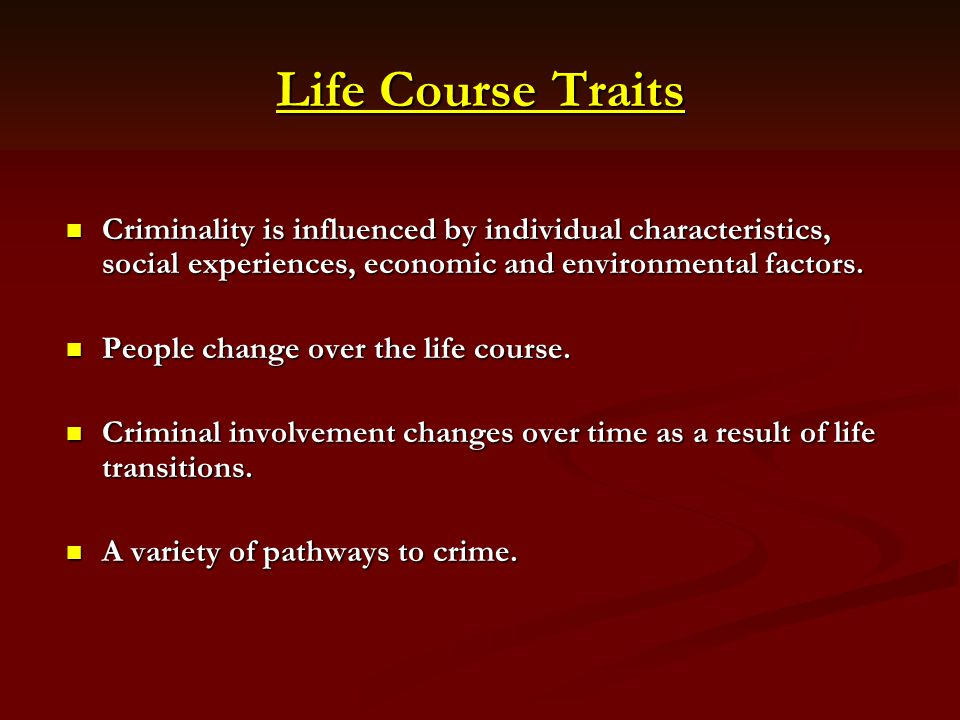 Life Course Traits Criminality is influenced by individual characteristics, social experiences, economic and environmental factors.