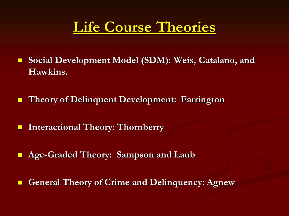 Life Course Theories Social Development Model (SDM): Weis, Catalano, and Hawkins. Theory of Delinquent Development: Farrington.