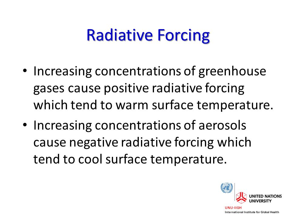 Radiative Forcing Increasing concentrations of greenhouse gases cause positive radiative forcing which tend to warm surface temperature.
