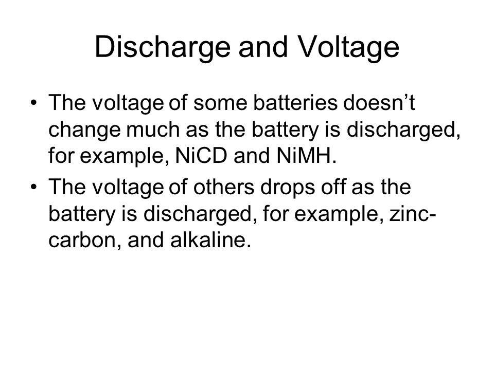 Discharge and Voltage The voltage of some batteries doesn't change much as the battery is discharged, for example, NiCD and NiMH.