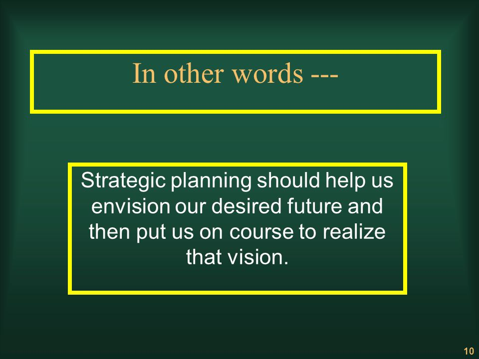 In other words --- Strategic planning should help us envision our desired future and then put us on course to realize that vision.
