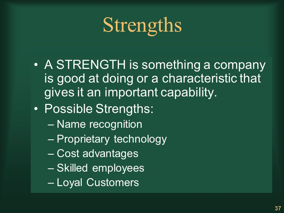 Strengths A STRENGTH is something a company is good at doing or a characteristic that gives it an important capability.