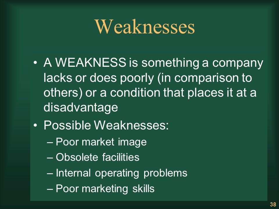 Weaknesses A WEAKNESS is something a company lacks or does poorly (in comparison to others) or a condition that places it at a disadvantage.
