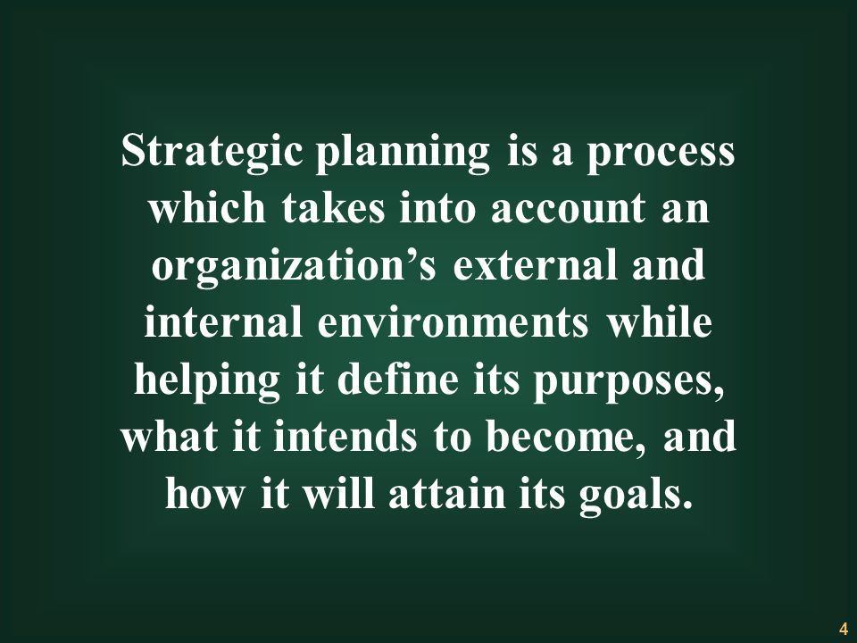 Strategic planning is a process which takes into account an organization's external and internal environments while helping it define its purposes, what it intends to become, and how it will attain its goals.