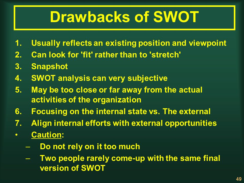 Drawbacks of SWOT Usually reflects an existing position and viewpoint
