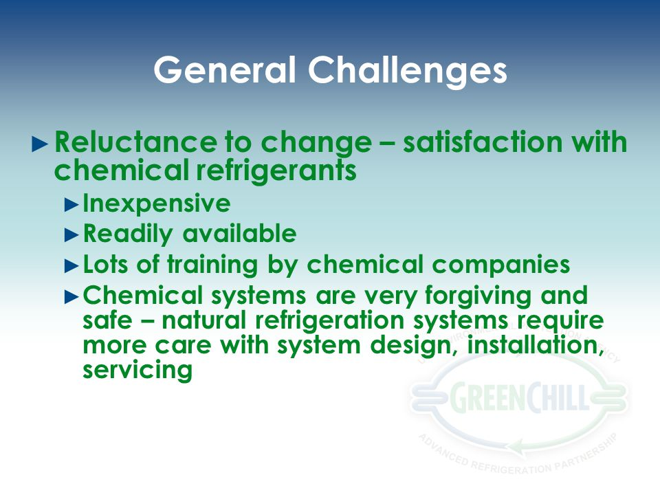 General Challenges Reluctance to change – satisfaction with chemical refrigerants. Inexpensive. Readily available.