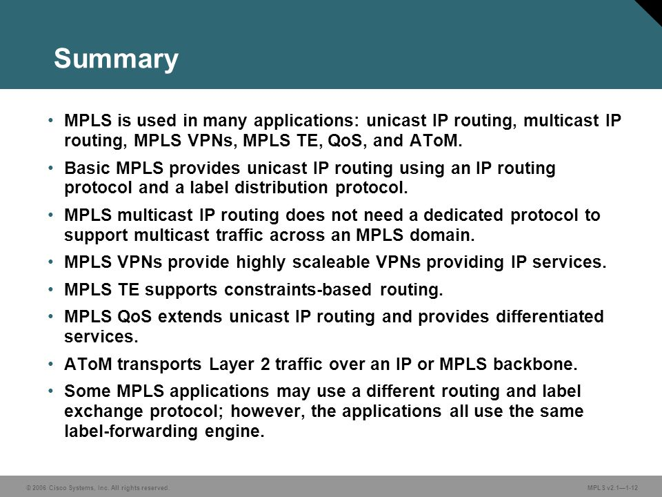 Summary MPLS is used in many applications: unicast IP routing, multicast IP routing, MPLS VPNs, MPLS TE, QoS, and AToM.