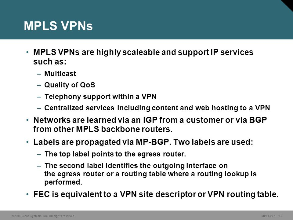 MPLS VPNs MPLS VPNs are highly scaleable and support IP services such as: Multicast. Quality of QoS.