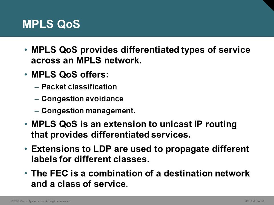 MPLS QoS MPLS QoS provides differentiated types of service across an MPLS network. MPLS QoS offers:
