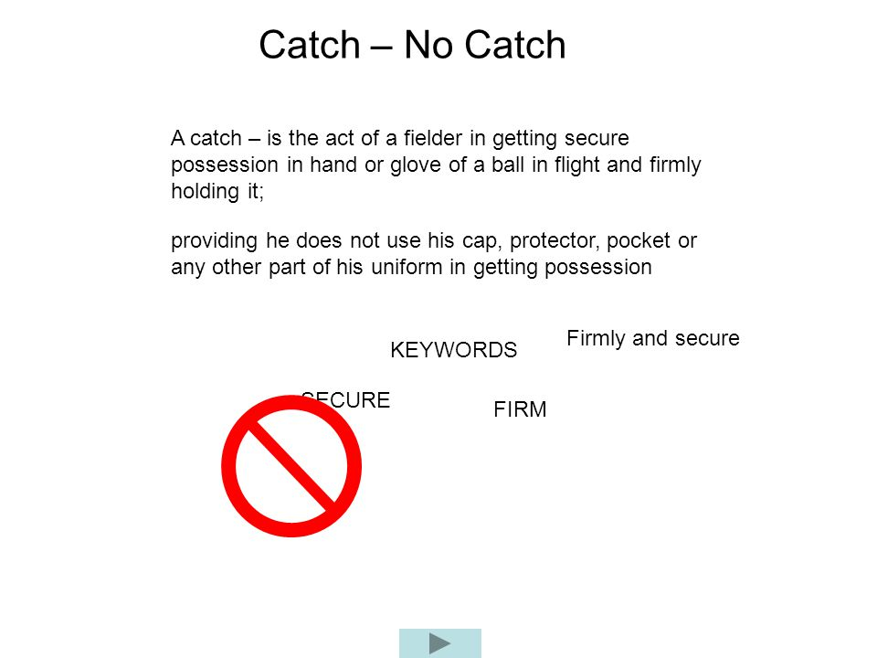 Catch – No Catch A catch – is the act of a fielder in getting secure possession in hand or glove of a ball in flight and firmly holding it;