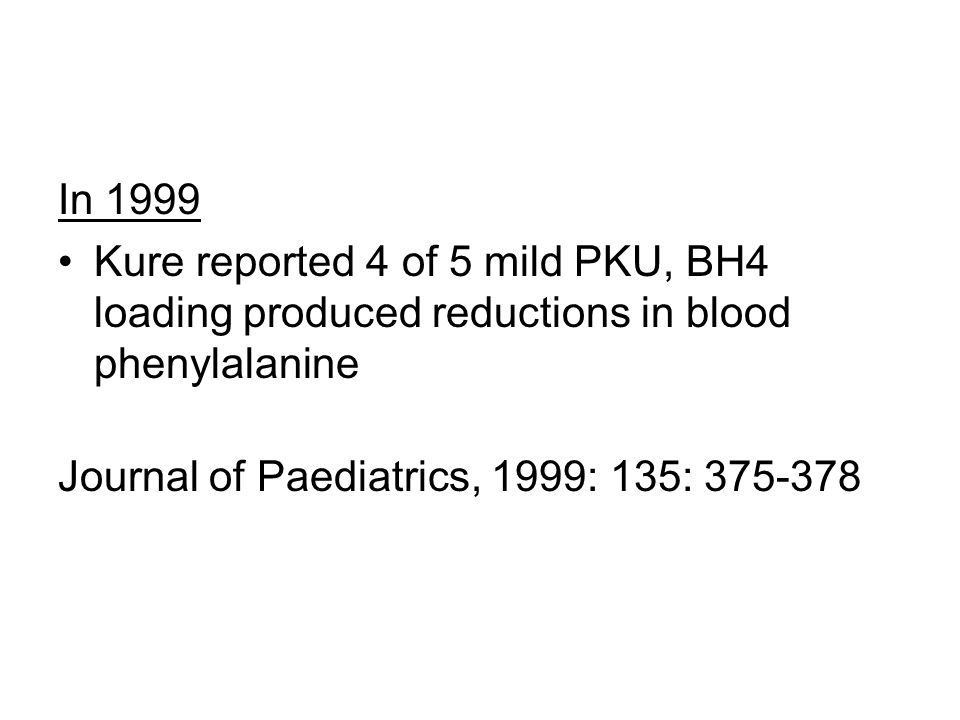 In 1999 Kure reported 4 of 5 mild PKU, BH4 loading produced reductions in blood phenylalanine.