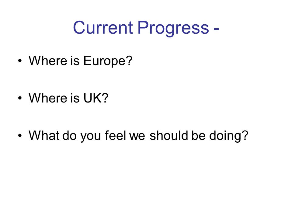 Current Progress - Where is Europe Where is UK