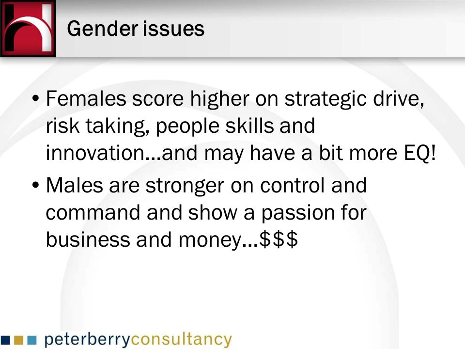 Gender issues Females score higher on strategic drive, risk taking, people skills and innovation…and may have a bit more EQ!