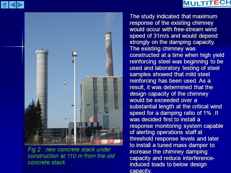 The study indicated that maximum response of the existing chimney would occur with free-stream wind speed of 31m/s and would depend strongly on the damping capacity. The existing chimney was constructed at a time when high yield reinforcing steel was beginning to be used and laboratory testing of steel samples showed that mild steel reinforcing has been used. As a result, it was determined that the design capacity of the chimney would be exceeded over a substantial length at the critical wind speed for a damping ratio of 1% .It was decided first to install a response monitoring system capable of alerting operations staff at threshold response levels and later to install a tuned mass damper to increase the chimney damping capacity and reduce interference-induced loads to below design capacity.