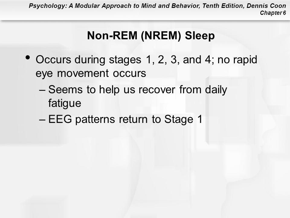 Non-REM (NREM) Sleep Occurs during stages 1, 2, 3, and 4; no rapid eye movement occurs. Seems to help us recover from daily fatigue.
