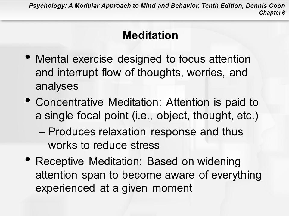 Meditation Mental exercise designed to focus attention and interrupt flow of thoughts, worries, and analyses.