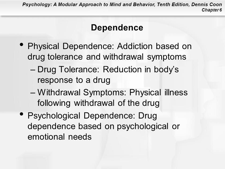 Dependence Physical Dependence: Addiction based on drug tolerance and withdrawal symptoms. Drug Tolerance: Reduction in body's response to a drug.
