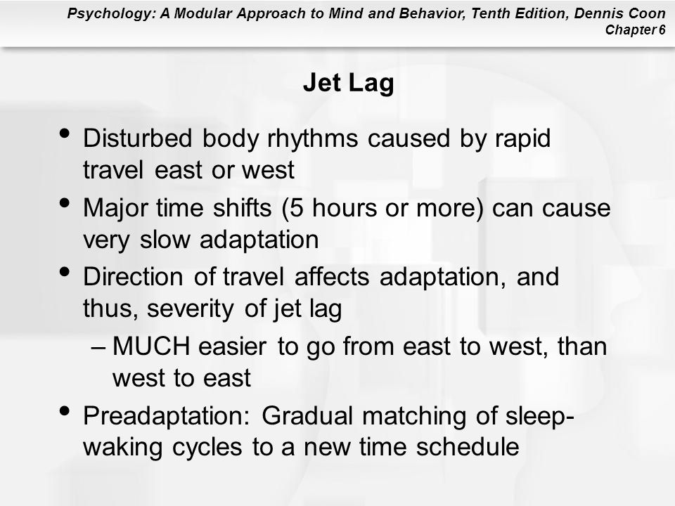 Jet Lag Disturbed body rhythms caused by rapid travel east or west. Major time shifts (5 hours or more) can cause very slow adaptation.
