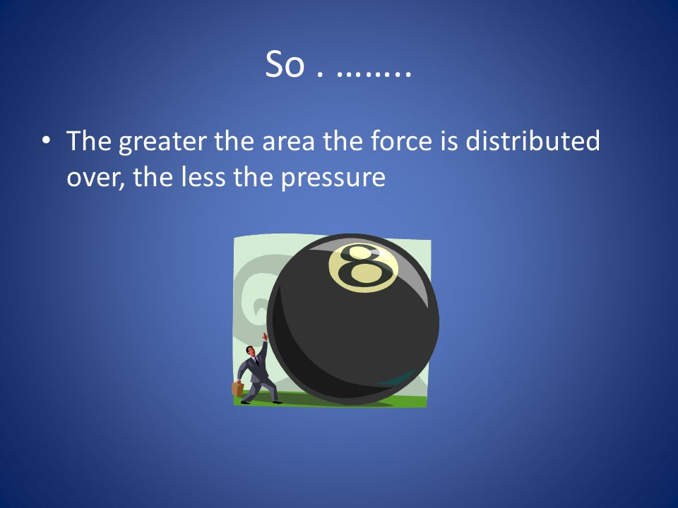 So . …….. The greater the area the force is distributed over, the less the pressure