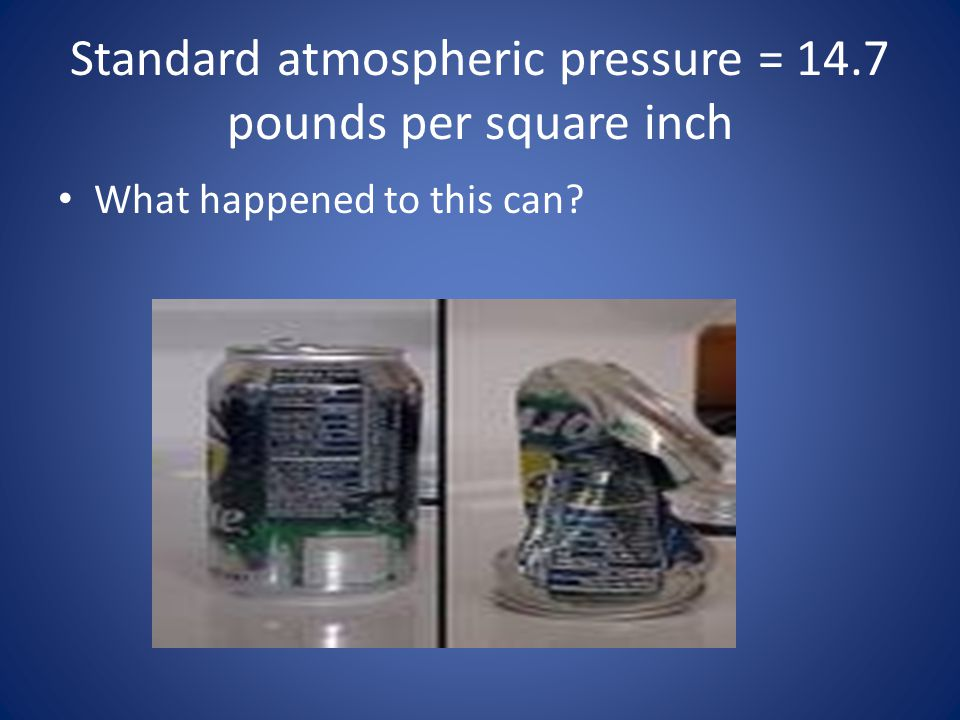 Standard atmospheric pressure = 14.7 pounds per square inch