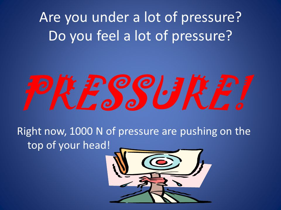Are you under a lot of pressure Do you feel a lot of pressure