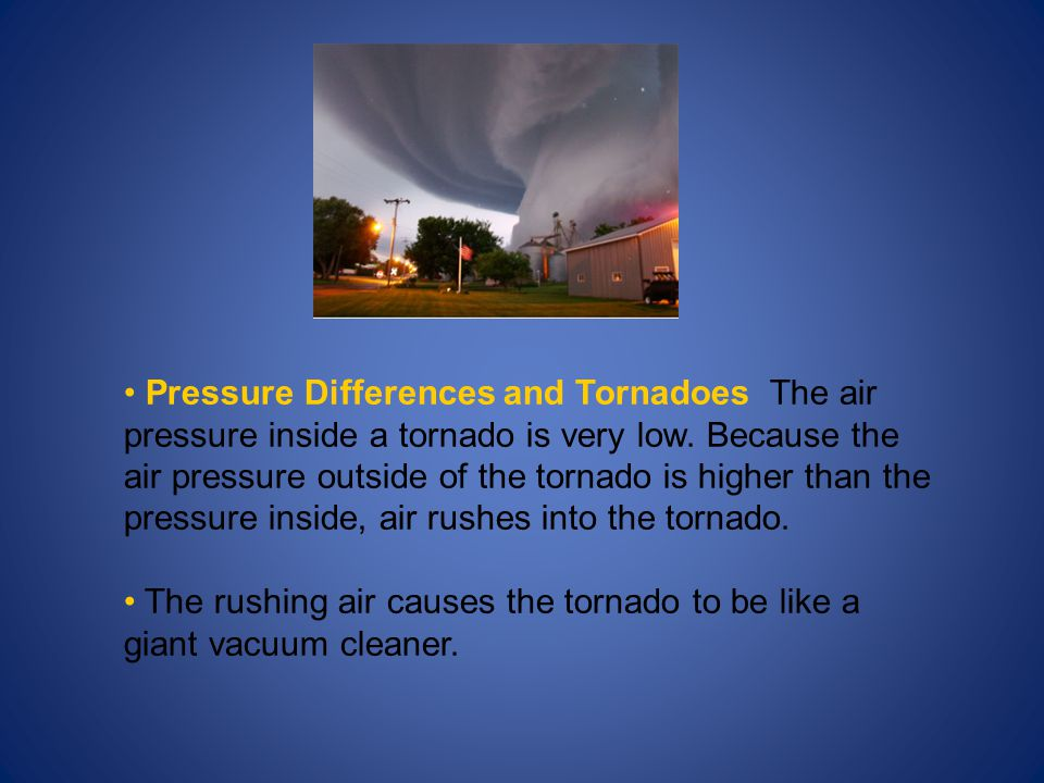 Pressure Differences and Tornadoes The air pressure inside a tornado is very low. Because the air pressure outside of the tornado is higher than the pressure inside, air rushes into the tornado.