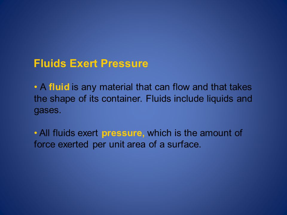 Fluids Exert Pressure A fluid is any material that can flow and that takes the shape of its container. Fluids include liquids and gases.