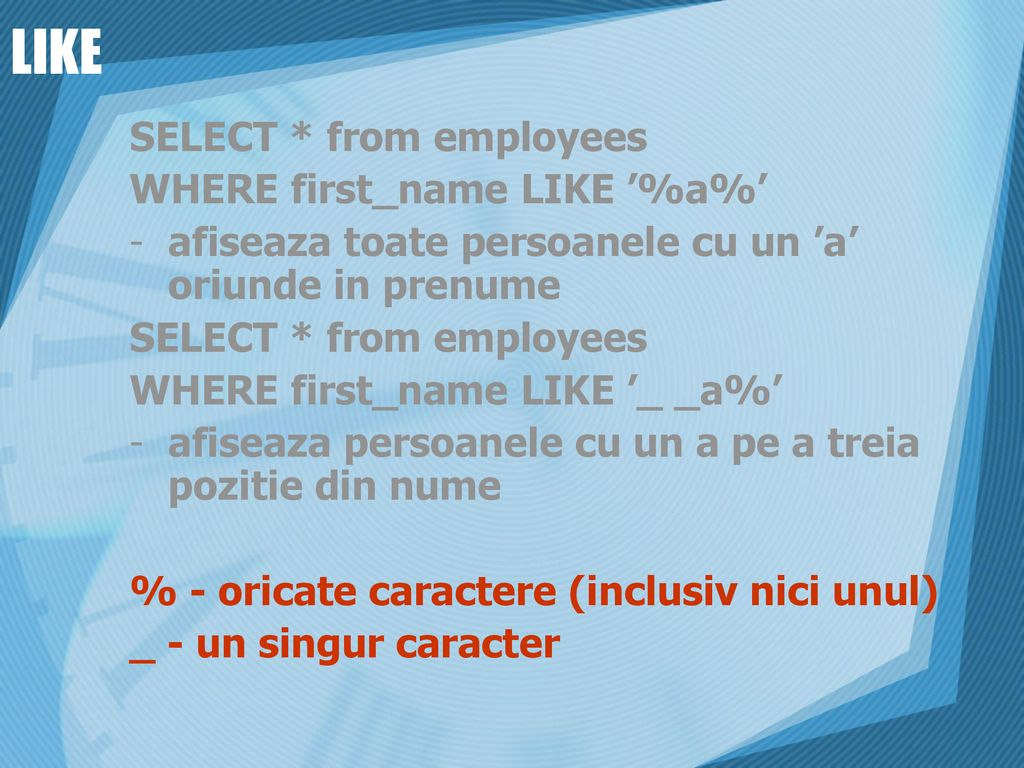 LIKE SELECT * from employees WHERE first_name LIKE '%a%'