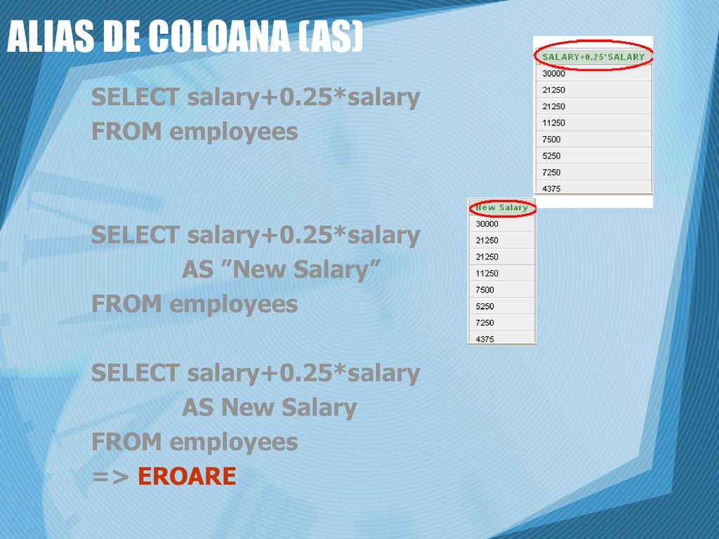ALIAS DE COLOANA (AS) SELECT salary+0.25*salary FROM employees
