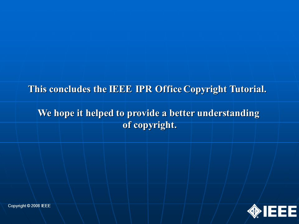 This concludes the IEEE IPR Office Copyright Tutorial.