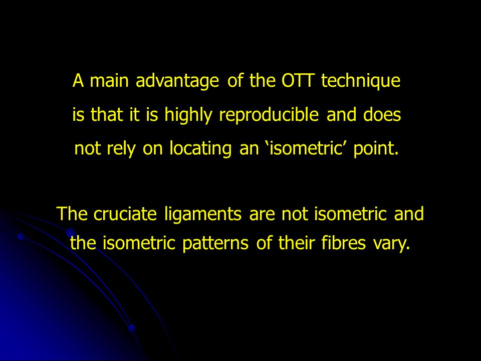 A main advantage of the OTT technique is that it is highly reproducible and does not rely on locating an 'isometric' point.