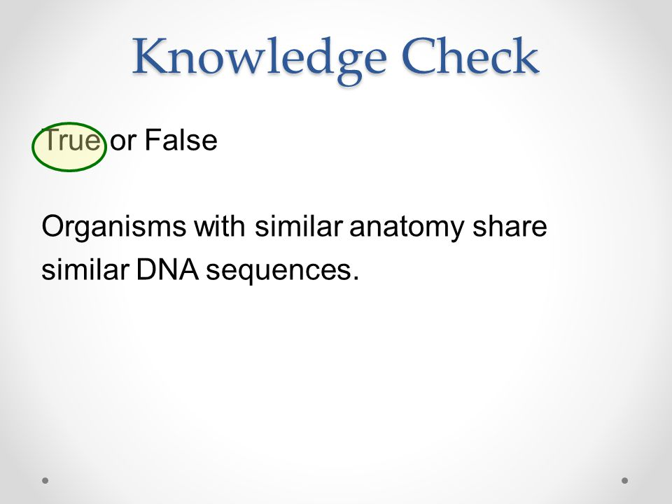 Knowledge Check True or False Organisms with similar anatomy share similar DNA sequences.