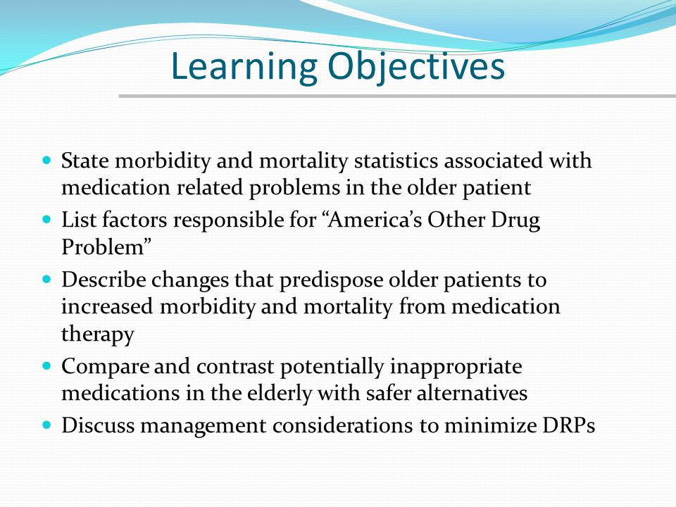 Learning Objectives State morbidity and mortality statistics associated with medication related problems in the older patient.