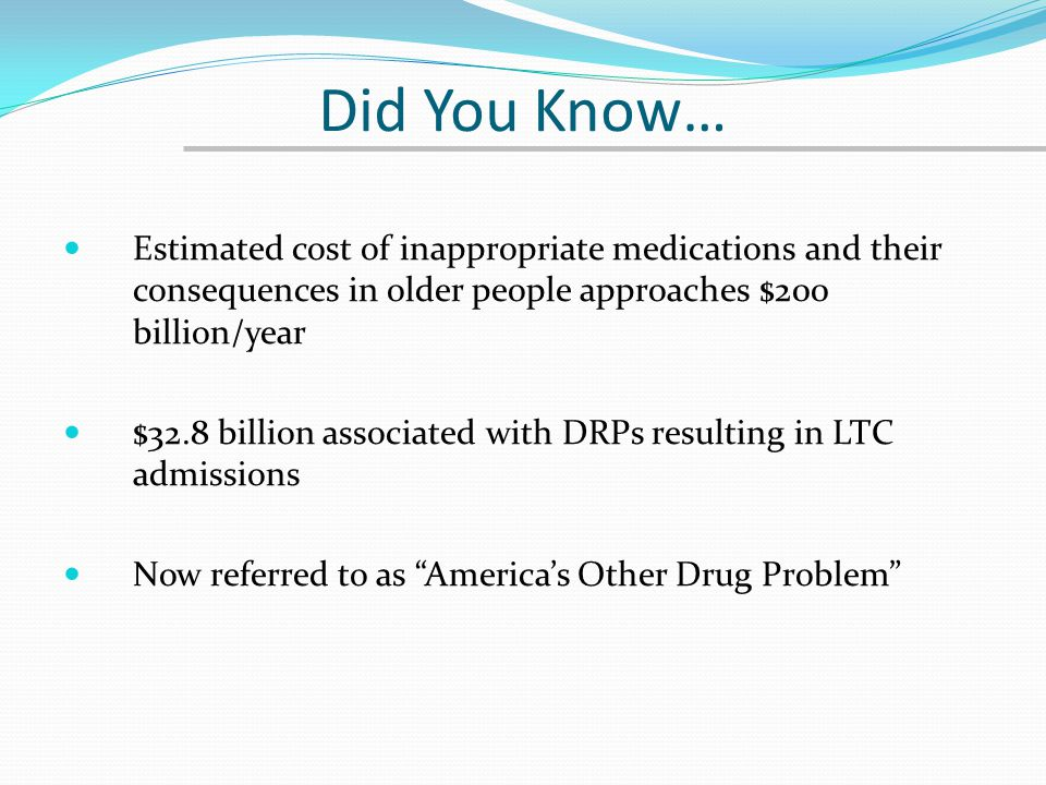 Did You Know… Estimated cost of inappropriate medications and their consequences in older people approaches $200 billion/year.