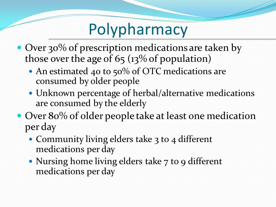 Polypharmacy Over 30% of prescription medications are taken by those over the age of 65 (13% of population)