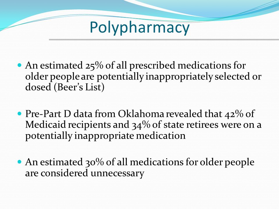 Polypharmacy An estimated 25% of all prescribed medications for older people are potentially inappropriately selected or dosed (Beer's List)