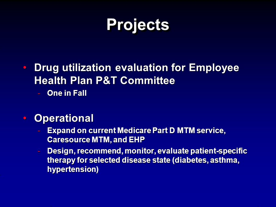 Projects Drug utilization evaluation for Employee Health Plan P&T Committee. One in Fall. Operational.