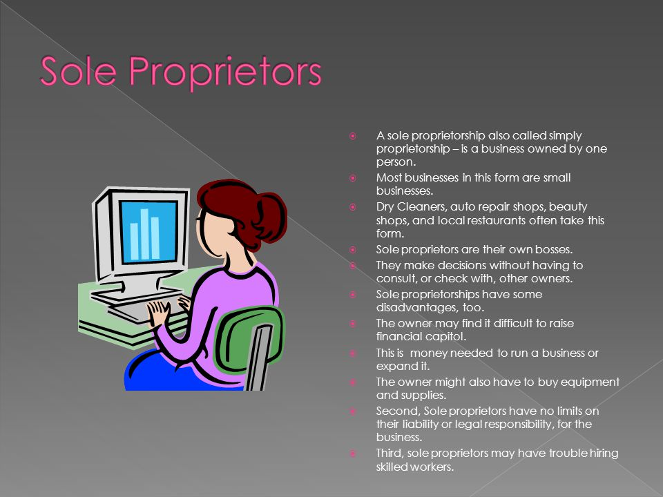 Sole Proprietors A sole proprietorship also called simply proprietorship – is a business owned by one person.