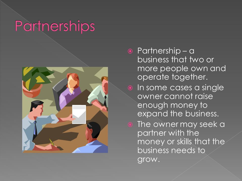 Partnerships Partnership – a business that two or more people own and operate together.