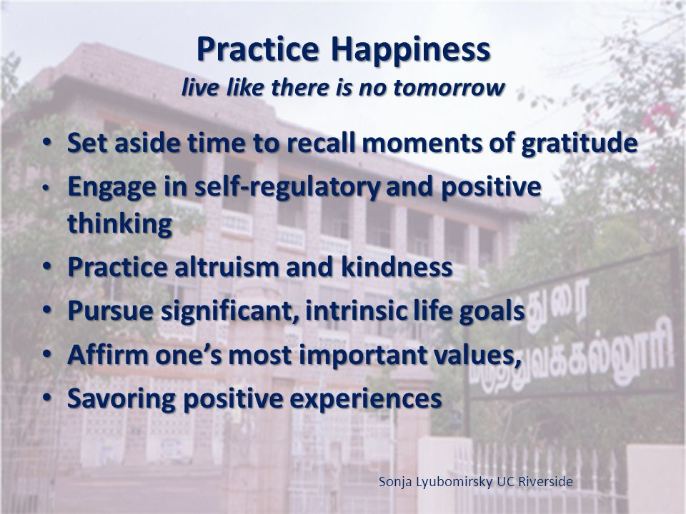 Practice Happiness live like there is no tomorrow
