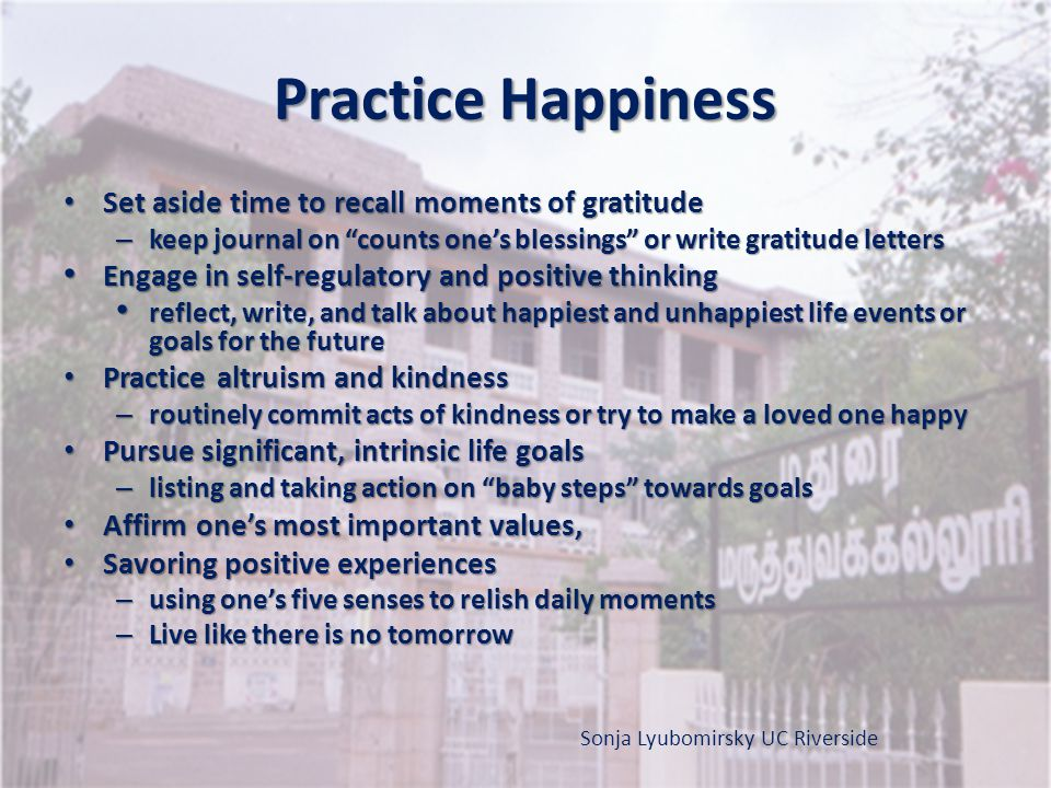 Practice Happiness Set aside time to recall moments of gratitude