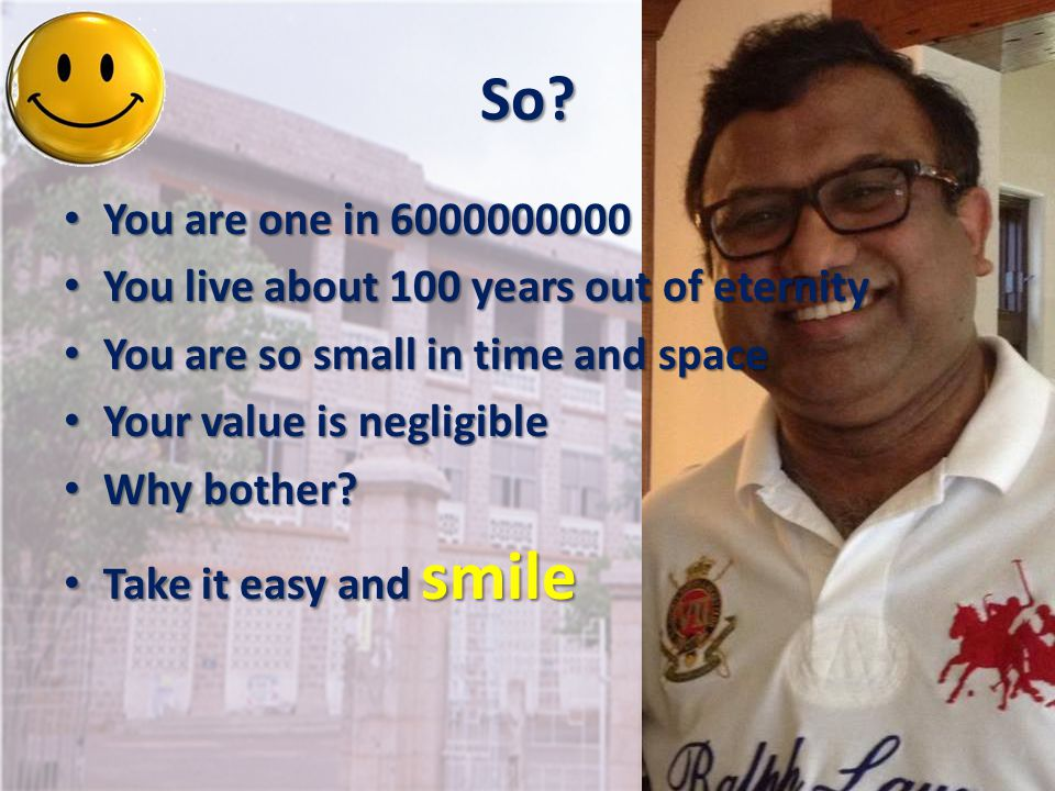So You are one in 6000000000 You live about 100 years out of eternity