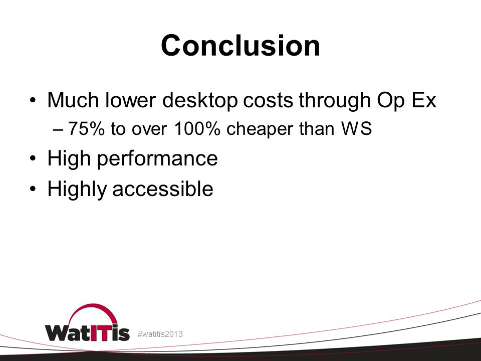 Conclusion Much lower desktop costs through Op Ex High performance
