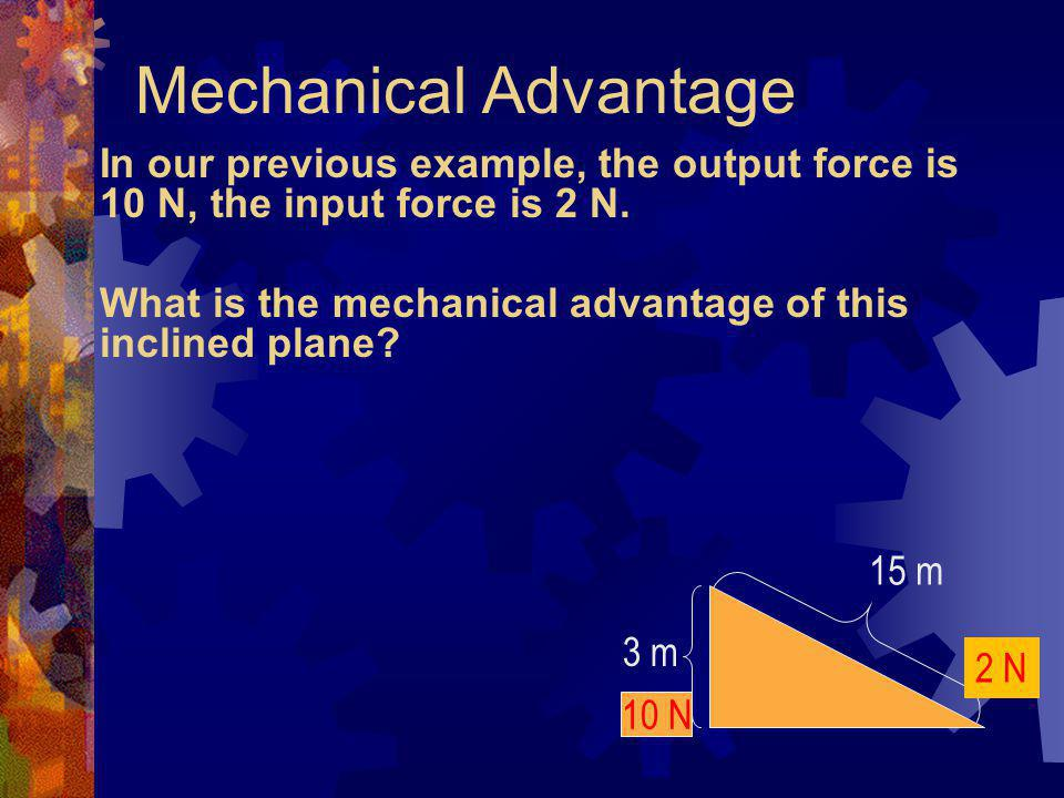 Mechanical Advantage In our previous example, the output force is 10 N, the input force is 2 N.